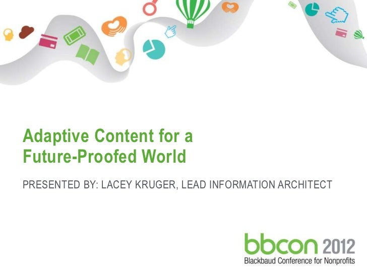 Adaptive Content for aFuture-Proofed WorldPRESENTED BY: LACEY KRUGER, LEAD INFORMATION ARCHITECT