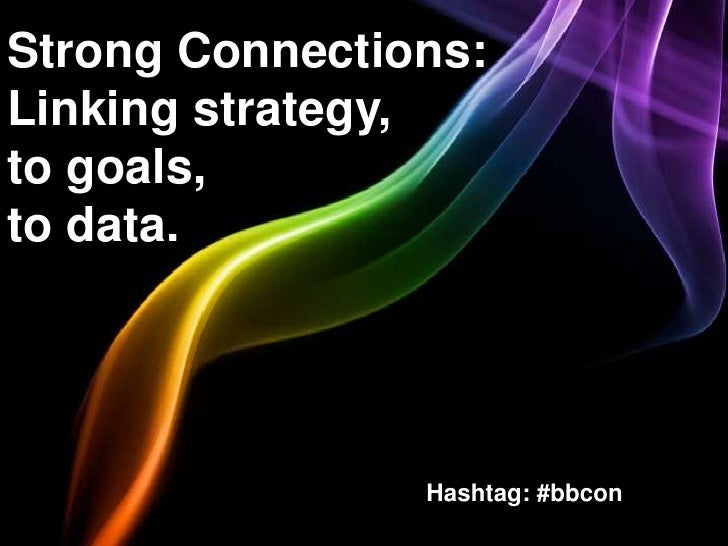 Strong Connections:Linking strategy,to goals,to data.                Hashtag: #bbcon