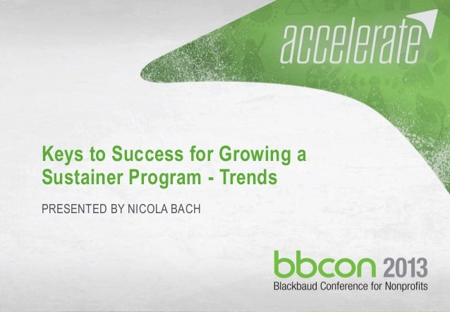 9/9/2013 #bbcon 1 Keys to Success for Growing a Sustainer Program - Trends PRESENTED BY NICOLA BACH