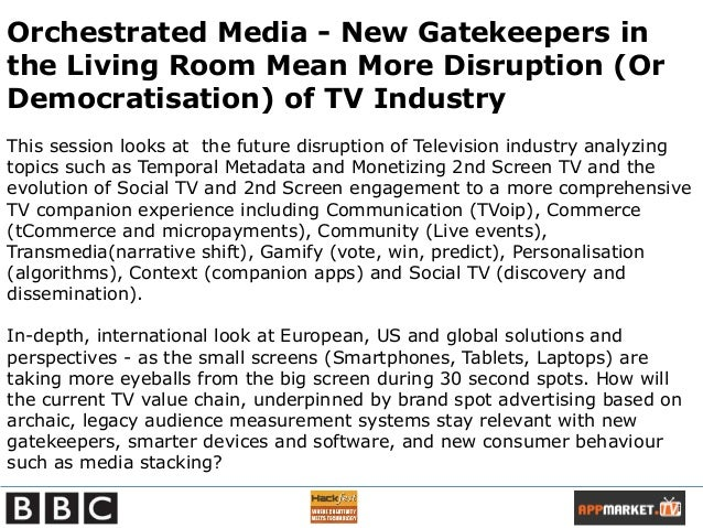BBC Presentation - Future of TV - Orchestrated Media - New Gatekeepers in the Living Room Means More Disruption (Or Democratisation) of TV Industry  Slide 2