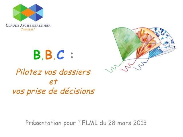 B.B.C : Pilotez vos dossiers          etvos prise de décisions   Présentation pour TELMI du 28 mars 2013