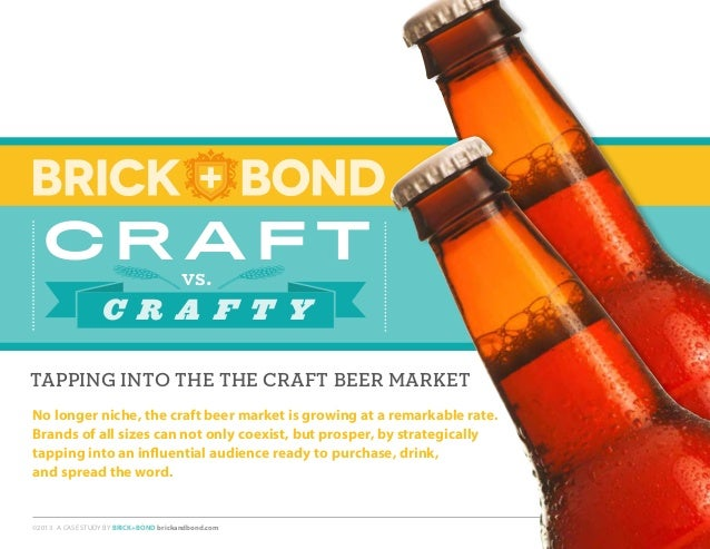 vs. C r a f t C r a f t Y ©2013 A CASE STUDY BY BRICK+BOND brickandbond.com TAPPING INTO THE THE CRAFT BEER MARKET No long...