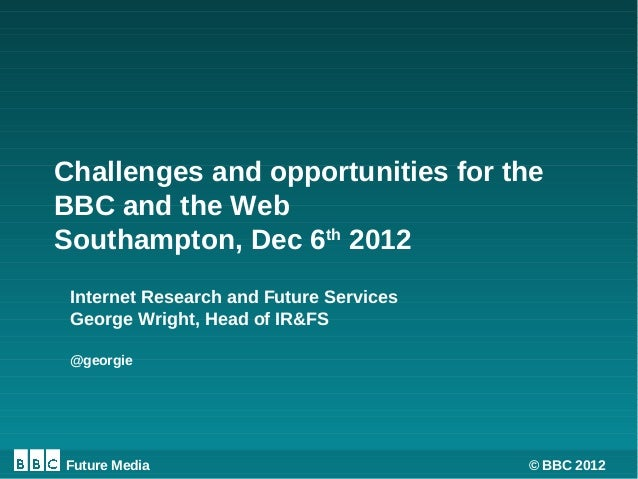 Challenges and opportunities for theBBC and the WebSouthampton, Dec 6th 2012 Internet Research and Future Services George ...