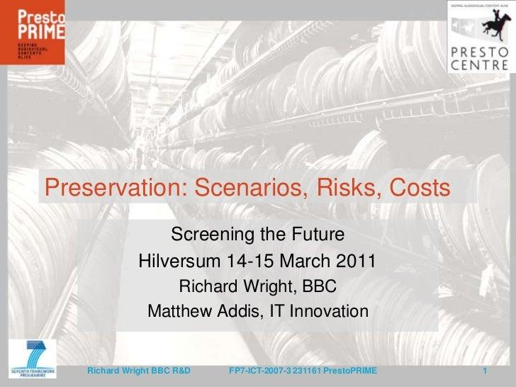 Preservation: Scenarios, Risks, Costs<br />Screening the Future<br />Hilversum 14-15 March 2011<br />Richard Wright, BBC<b...