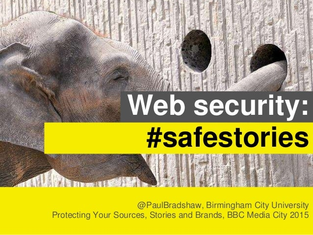 @PaulBradshaw, Birmingham City University Protecting Your Sources, Stories and Brands, BBC Media City 2015 Web security: #...