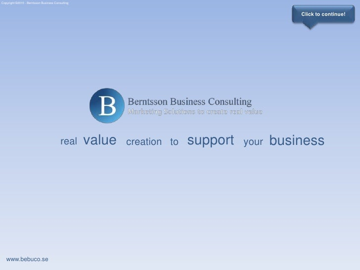 Copyright ©2010 - Berntsson Business Consulting<br />Click to continue!<br />value<br />support<br />business<br />real<br...