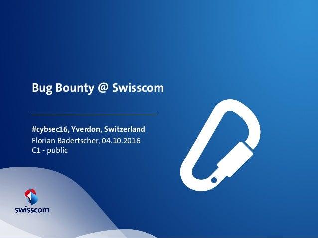 Bug Bounty @ Swisscom #cybsec16, Yverdon, Switzerland Florian Badertscher, 04.10.2016 C1 - public