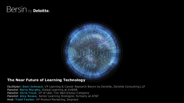 The Near Future of Learning Technology Facilitator: Dani Johnson, VP Learning & Career Research Bersin by Deloitte, Deloit...