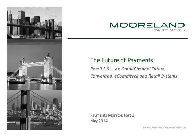 PROPRIETARY PRESENTATION - DO NOT DISTRIBUTE The Future of Payments Retail 2.0 … an Omni-Channel Future Converged, eCommer...