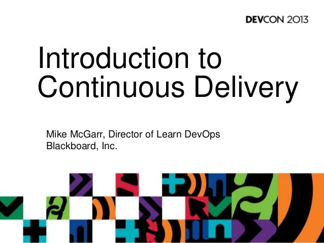 Introduction to Continuous Delivery Mike McGarr, Director of Learn DevOps Blackboard, Inc.