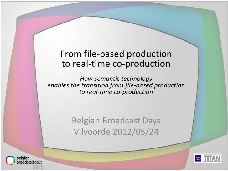From file-based production    to real-time co-production           How semantic technologyenables the transition from file...