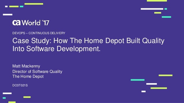 Case Study: How The Home Depot Built Quality Into Software Development. Matt Mackenny DO3T021S DEVOPS – CONTINUOUS DELIVER...