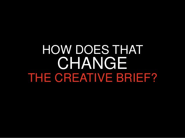 HOW DOES THAT    CHANGETHE CREATIVE BRIEF?