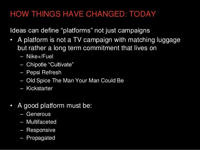 """HOW THINGS HAVE CHANGED: TODAYIdeas can define """"platforms"""" not just campaigns• A platform is not a TV campaign with matchi..."""
