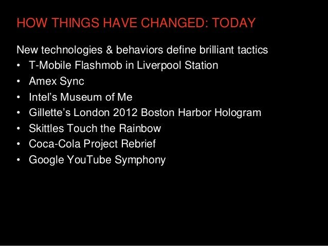 HOW THINGS HAVE CHANGED: TODAYNew technologies & behaviors define brilliant tactics• T-Mobile Flashmob in Liverpool Statio...