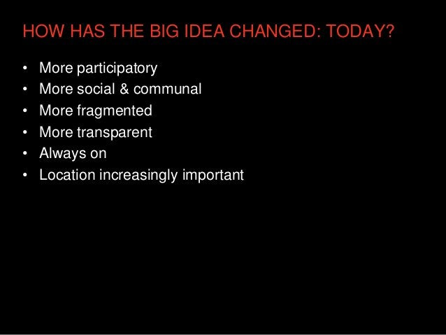 HOW HAS THE BIG IDEA CHANGED: TODAY?•   More participatory•   More social & communal•   More fragmented•   More transparen...