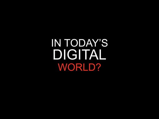 IN TODAY'SDIGITAL WORLD?
