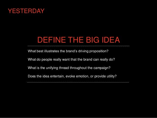 YESTERDAY          DEFINE THE BIG IDEA    What best illustrates the brand's driving proposition?    What do people really ...