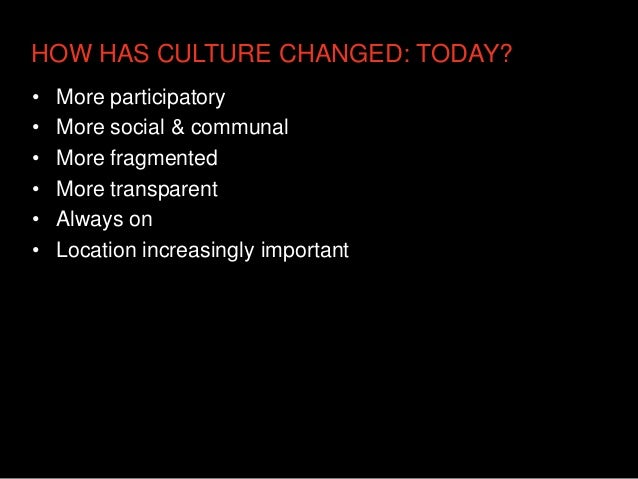 HOW HAS CULTURE CHANGED: TODAY?•   More participatory•   More social & communal•   More fragmented•   More transparent•   ...