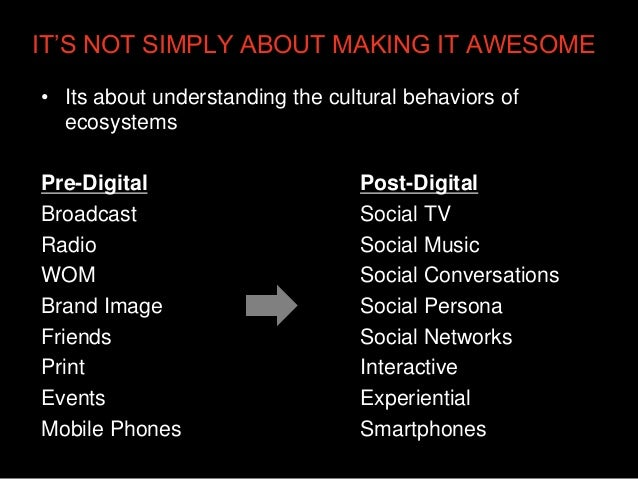 IT'S NOT SIMPLY ABOUT MAKING IT AWESOME• Its about understanding the cultural behaviors of  ecosystemsPre-Digital         ...