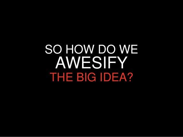 SO HOW DO WE AWESIFYTHE BIG IDEA?
