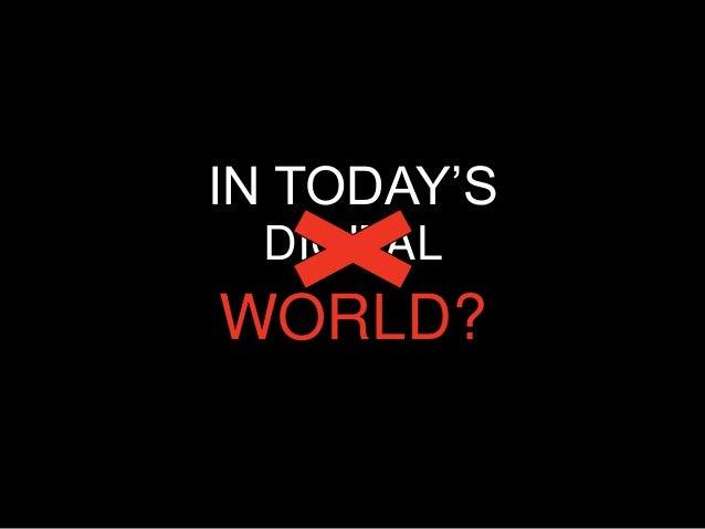 IN TODAY'S DIGITALWORLD?