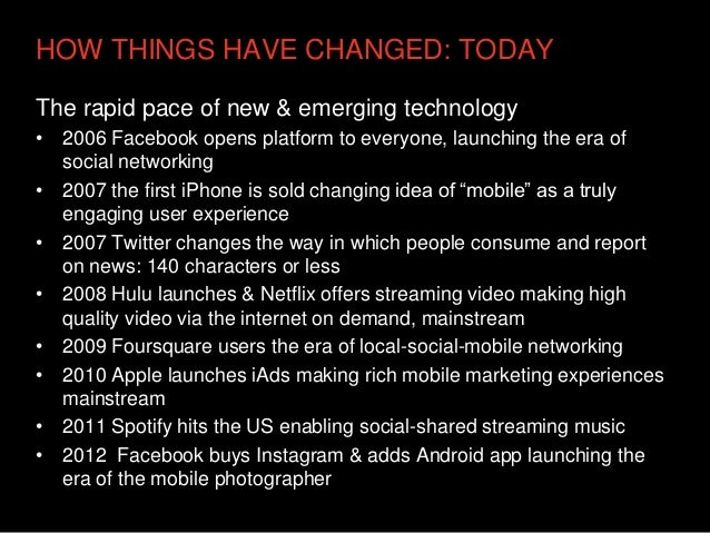 HOW THINGS HAVE CHANGED: TODAYThe rapid pace of new & emerging technology• 2006 Facebook opens platform to everyone, launc...