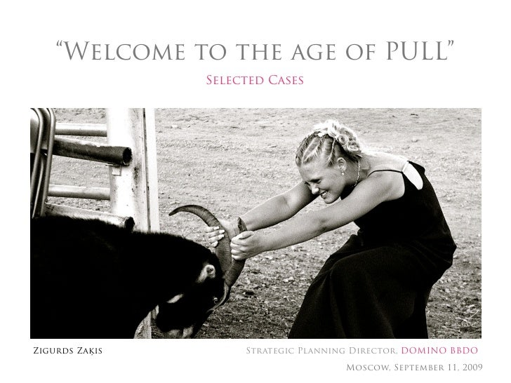 """Welcome to the age of PULL""                 Selected Cases     Zigurds Zaķis        Strategic Planning Director, DOMINO B..."