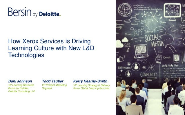 How Xerox Services is Driving Learning Culture with New L&D Technologies Dani Johnson VP Learning Research Bersin by Deloi...