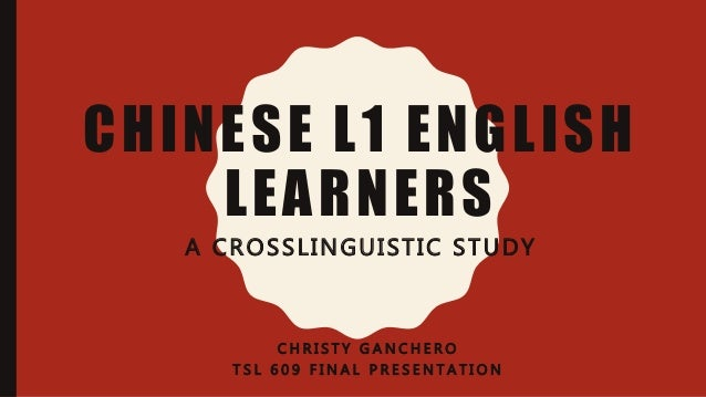 CHINESE L1 ENGLISH LEARNERS A CROSSLINGUISTIC STUDY C H R I S T Y G A N C H E R O T S L 6 0 9 F I N A L P R E S E N T A T ...