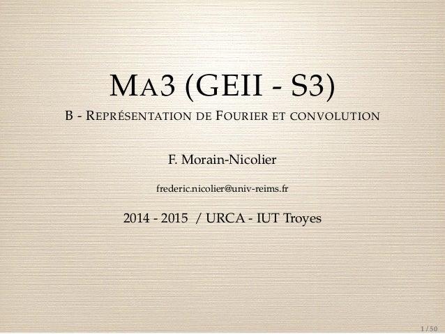 MA3 (GEII - S3)  B - REPRÉSENTATION DE FOURIER ET CONVOLUTION  F. Morain-Nicolier  frederic.nicolier@univ-reims.fr  2014 -...