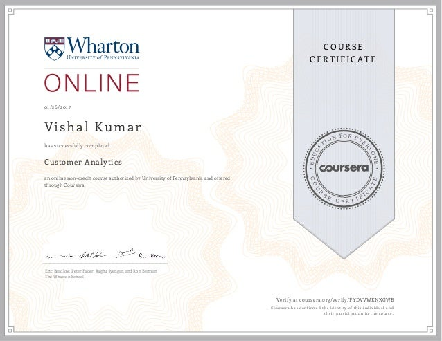 EDUCA T ION FOR EVE R YONE CO U R S E C E R T I F I C A TE COURSE CERTIFICATE 01/26/2017 Vishal Kumar Customer Analytics a...