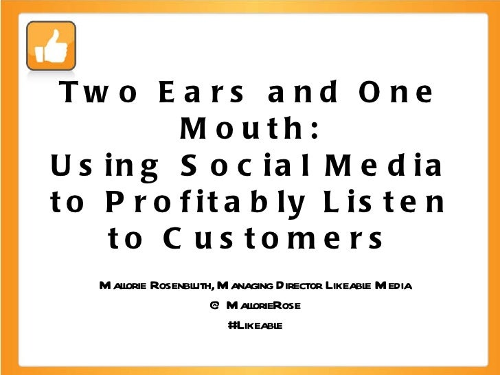 Two Ears and One Mouth: Using Social Media to Profitably Listen to Customers Mallorie Rosenbluth, Managing Director Likeab...