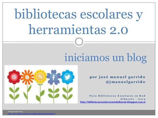 bibliotecas escolares y herramientas 2.0 iniciamos un blog por josé manuel garrido @jmanuelgarrido  Para Bibliotecas Escol...