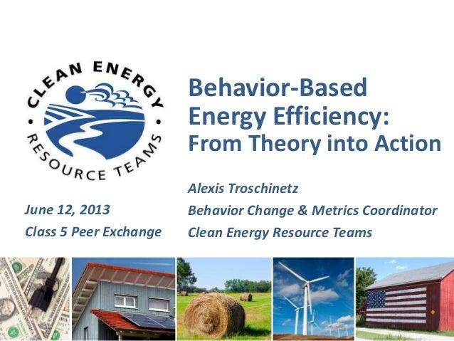 Behavior-BasedEnergy Efficiency:From Theory into ActionAlexis TroschinetzBehavior Change & Metrics CoordinatorClean Energy...