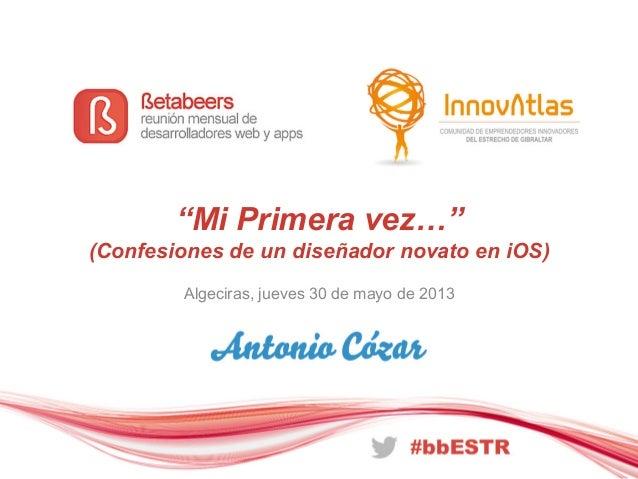 """""""Mi Primera vez…""""(Confesiones de un diseñador novato en iOS)Algeciras, jueves 30 de mayo de 2013"""