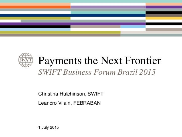 Payments the Next Frontier SWIFT Business Forum Brazil 2015 Christina Hutchinson, SWIFT Leandro Vilain, FEBRABAN 1 July 20...