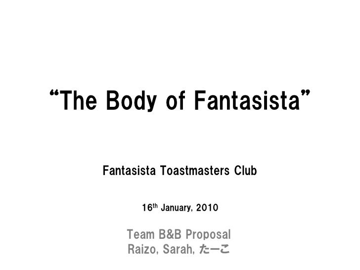 """The Body of Fantasista""       Fantasista Toastmasters Club              16th January, 2010            Team B&B Proposal  ..."