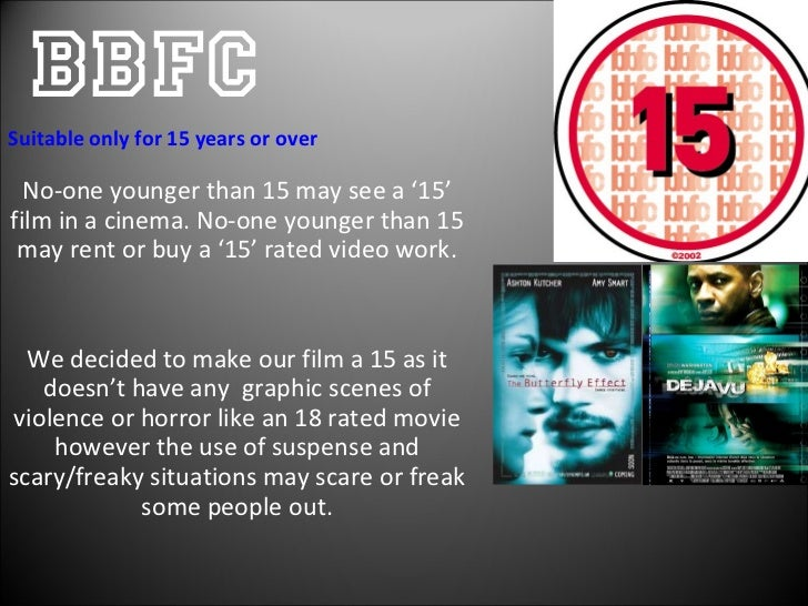 BBFC No-one younger than 15 may see a '15' film in a cinema. No-one younger than 15 may rent or buy a '15' rated video wor...