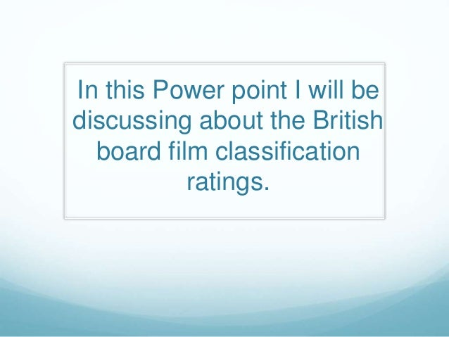 In this Power point I will be discussing about the British board film classification ratings.