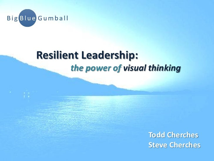 Resilient Leadership:       the power of visual thinking                          Todd Cherches                          S...