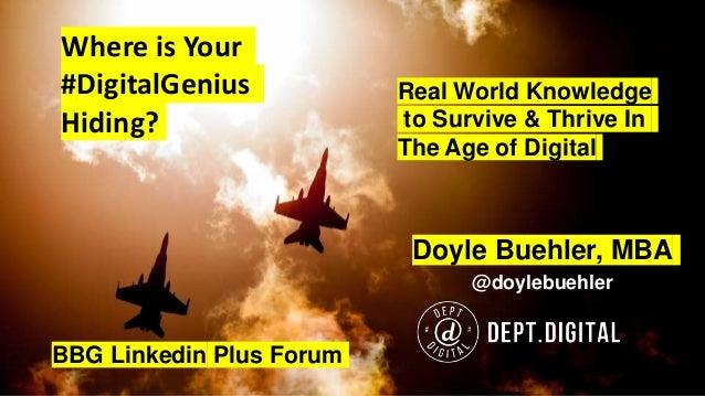 Where is Your #DigitalGenius Hiding? Doyle Buehler, MBA @doylebuehler BBG Linkedin Plus Forum Real World Knowledge to Surv...