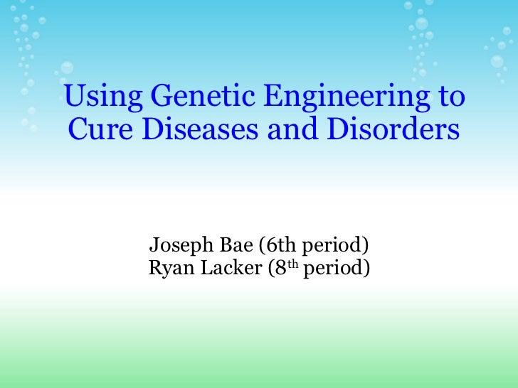 Using Genetic Engineering to Cure Diseases and Disorders Joseph Bae (6th period) Ryan Lacker (8 th  period)