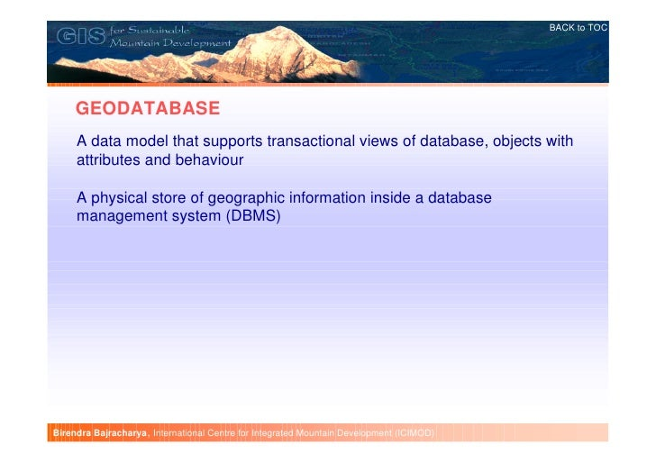 BACK to TOC     GEODATABASE     A data model that supports transactional views of database, objects with     attributes an...