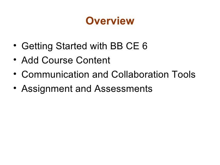 Overview <ul><li>Getting Started with BB CE 6 </li></ul><ul><li>Add Course Content </li></ul><ul><li>Communication and Col...