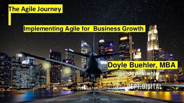 The Agile Journey Doyle Buehler, MBA @doylebuehler Implementing Agile for Business Growth