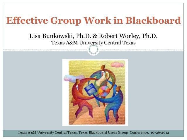 Effective Group Work in Blackboard Lisa Bunkowski, Ph.D. & Robert Worley, Ph.D. Texas A&M University Central Texas Texas A...
