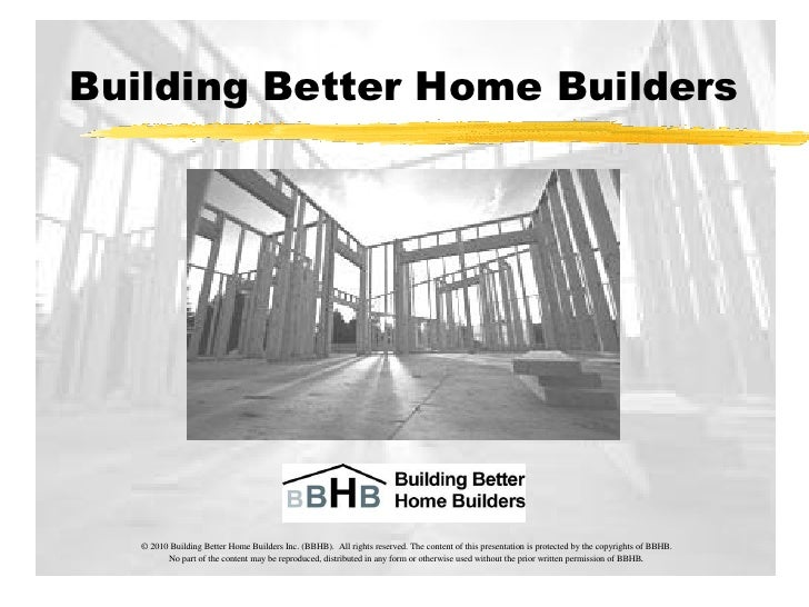 Building Better Home Builders        © 2010 Building Better Home Builders Inc. (BBHB). All rights reserved. The content of...