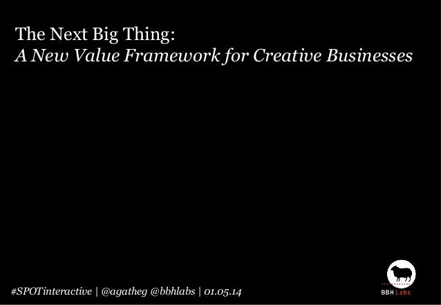 The Next Big Thing: A New Value Framework for Creative Businesses #SPOTinteractive | @agatheg @bbhlabs | 01.05.14