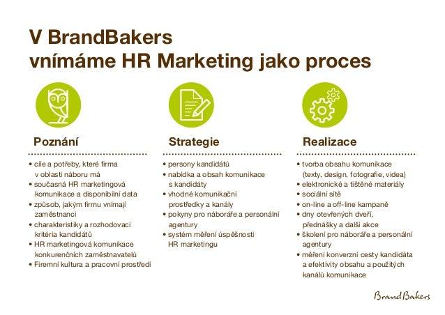 V BrandBakers vnímáme HR Marketing jako proces Poznání • cíle a potřeby, které firma v oblasti náboru má • současná HR mar...